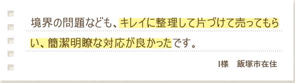 境界の問題なども、キレイに整理して片づけて売ってもらい、簡潔明瞭な対応が良かったです。 I様 飯塚市在住